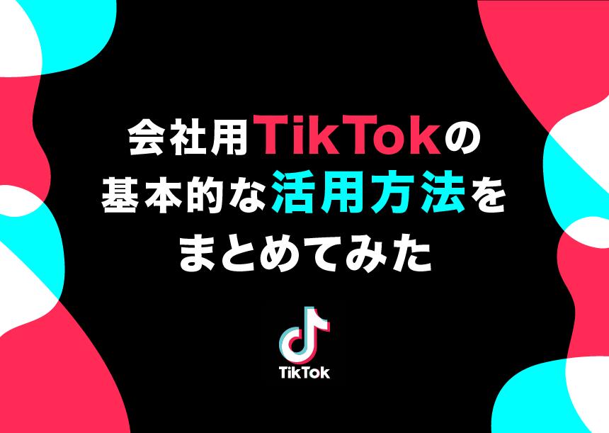 会社用TikTokの基本的な活用方法をまとめてみた